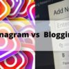 Instagram vs. Blogging: What is Better for Your Business?
